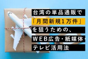 台湾の単品通販で「月間新規1万件」を狙うための、WEB広告・紙媒体・テレビ活用法