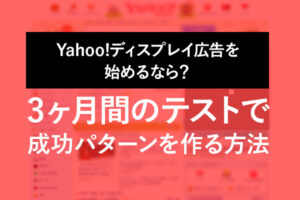 Yahoo!ディスプレイ広告を始めるなら?3ヶ月間のテストで、成功パターンを作る方法