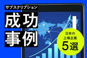 サブスクリプションの成功事例は?株価が大幅アップした、日本の上場企業3選